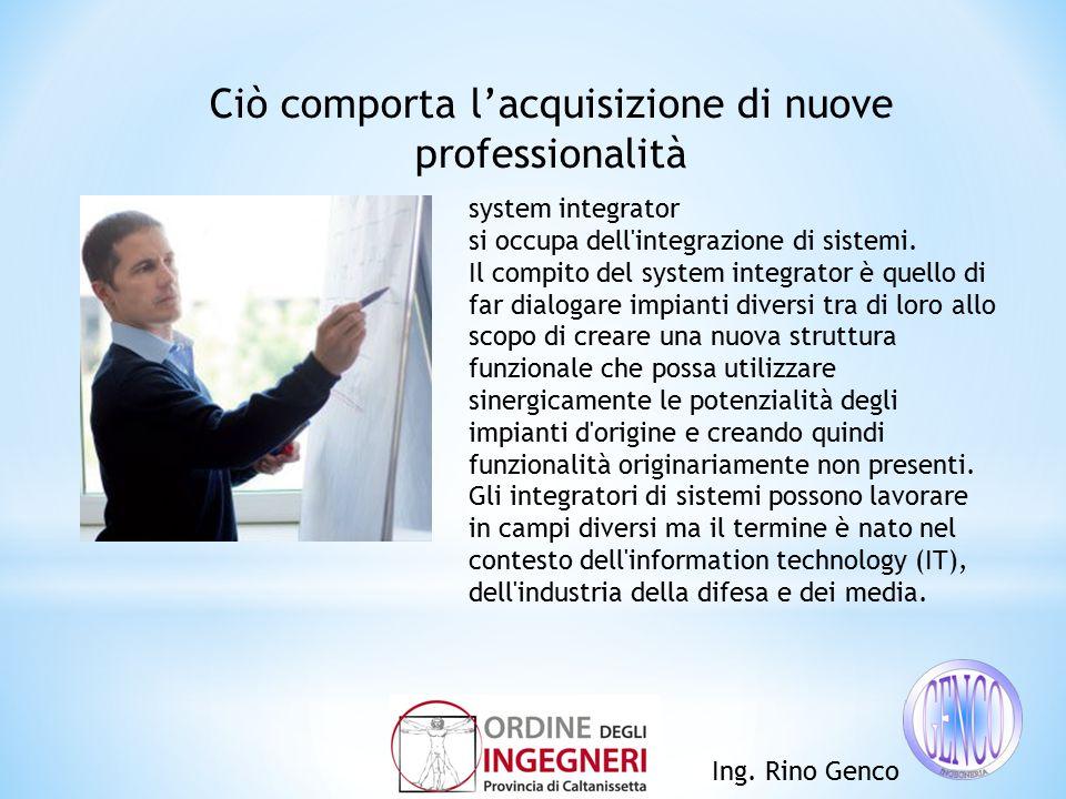 Ing. Rino Genco Ciò comporta l'acquisizione di nuove professionalità system integrator si occupa dell'integrazione di sistemi. Il compito del system i