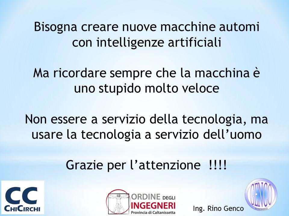 Ing. Rino Genco Bisogna creare nuove macchine automi con intelligenze artificiali Ma ricordare sempre che la macchina è uno stupido molto veloce Non e