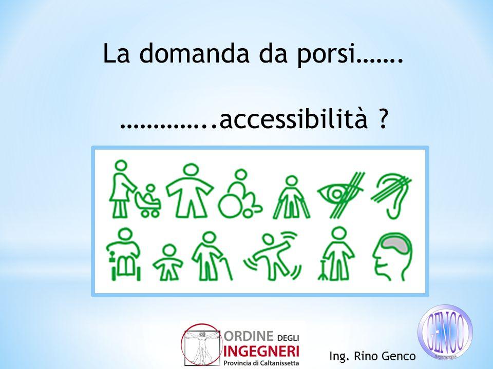 Ing. Rino Genco La domanda da porsi……. …………..accessibilità