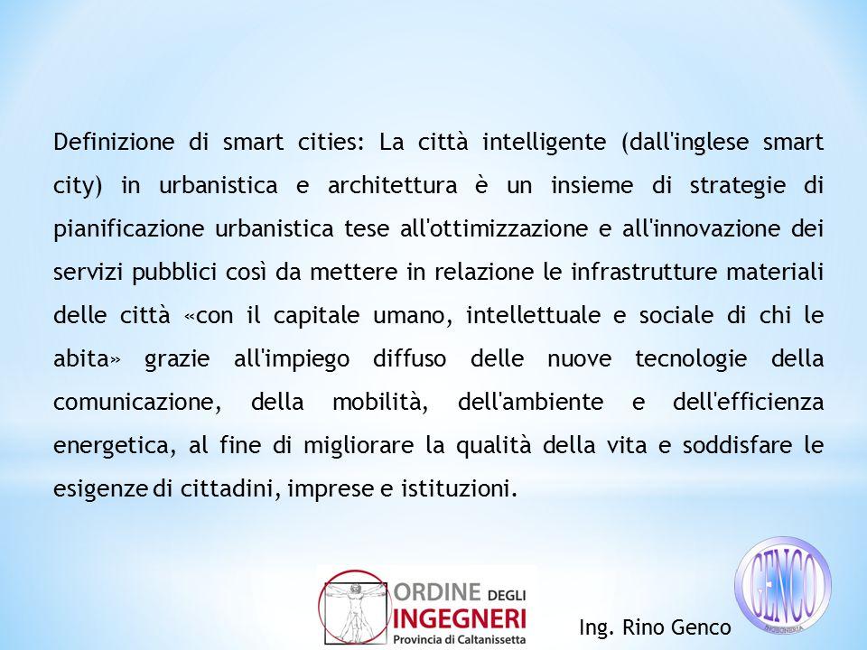 Ing. Rino Genco Definizione di smart cities: La città intelligente (dall'inglese smart city) in urbanistica e architettura è un insieme di strategie d