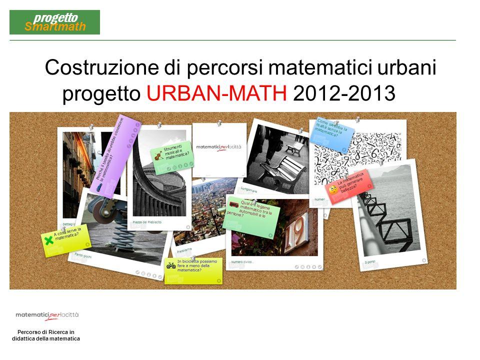 Matematica per la Città Percorso di Ricerca in didattica della matematica progetto Smartmath Costruzione di percorsi matematici urbani progetto URBAN-