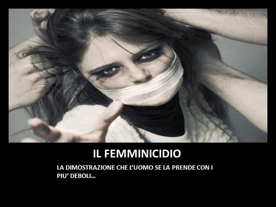 IL FEMMINICIDIO LA DIMOSTRAZIONE CHE L'UOMO SE LA PRENDE CON I PIU' DEBOLI…