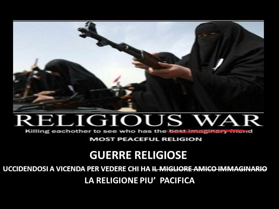 GUERRE RELIGIOSE UCCIDENDOSI A VICENDA PER VEDERE CHI HA IL MIGLIORE AMICO IMMAGINARIO LA RELIGIONE PIU' PACIFICA