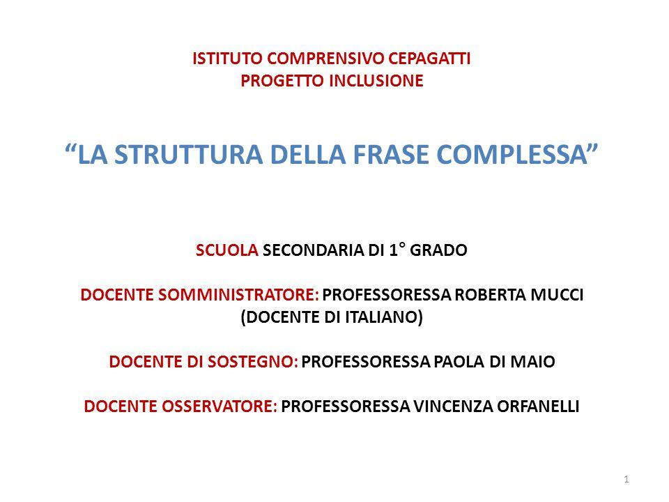 ISTITUTO COMPRENSIVO CEPAGATTI PROGETTO INCLUSIONE LA STRUTTURA DELLA FRASE COMPLESSA SCUOLA SECONDARIA DI 1° GRADO DOCENTE SOMMINISTRATORE: PROFESSORESSA ROBERTA MUCCI (DOCENTE DI ITALIANO) DOCENTE DI SOSTEGNO: PROFESSORESSA PAOLA DI MAIO DOCENTE OSSERVATORE: PROFESSORESSA VINCENZA ORFANELLI 1