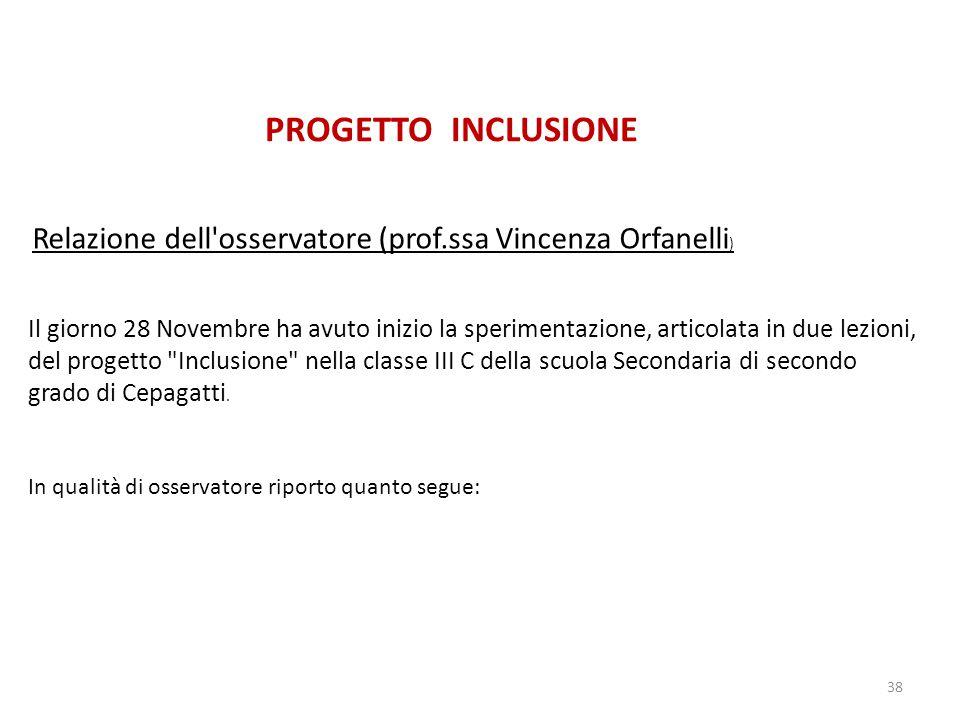 38 PROGETTO INCLUSIONE Relazione dell osservatore (prof.ssa Vincenza Orfanelli ) Il giorno 28 Novembre ha avuto inizio la sperimentazione, articolata in due lezioni, del progetto Inclusione nella classe III C della scuola Secondaria di secondo grado di Cepagatti.