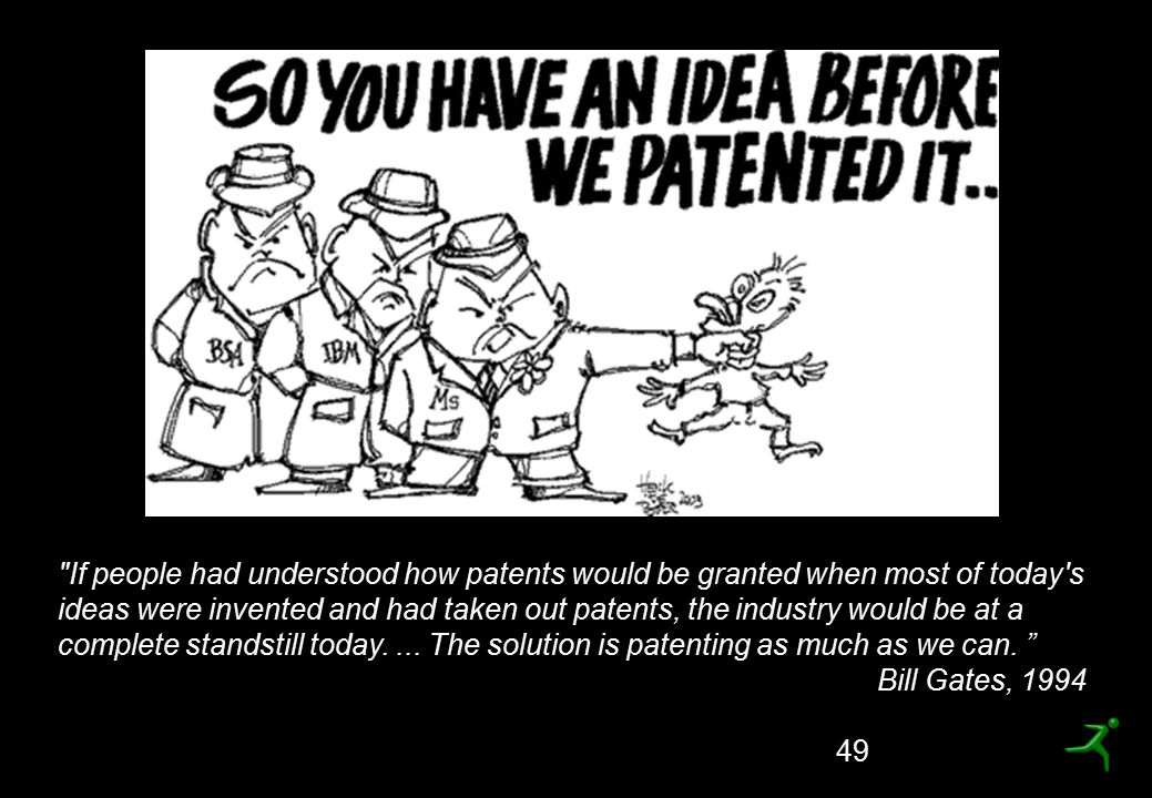 49 If people had understood how patents would be granted when most of today s ideas were invented and had taken out patents, the industry would be at a complete standstill today....