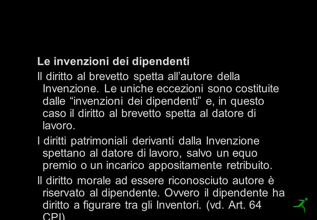 Il Brevetto per Invenzione Le invenzioni dei dipendenti Il diritto al brevetto spetta all'autore della Invenzione. Le uniche eccezioni sono costituite