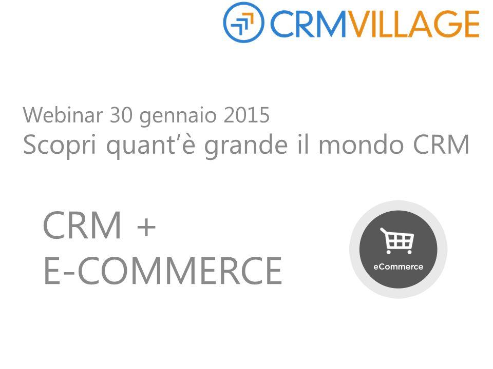 Webinar 30 gennaio 2015 Scopri quant'è grande il mondo CRM CRM + E-COMMERCE