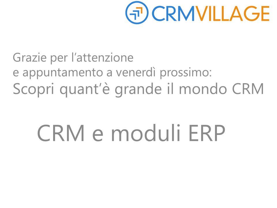 Grazie per l'attenzione e appuntamento a venerdì prossimo: Scopri quant'è grande il mondo CRM CRM e moduli ERP