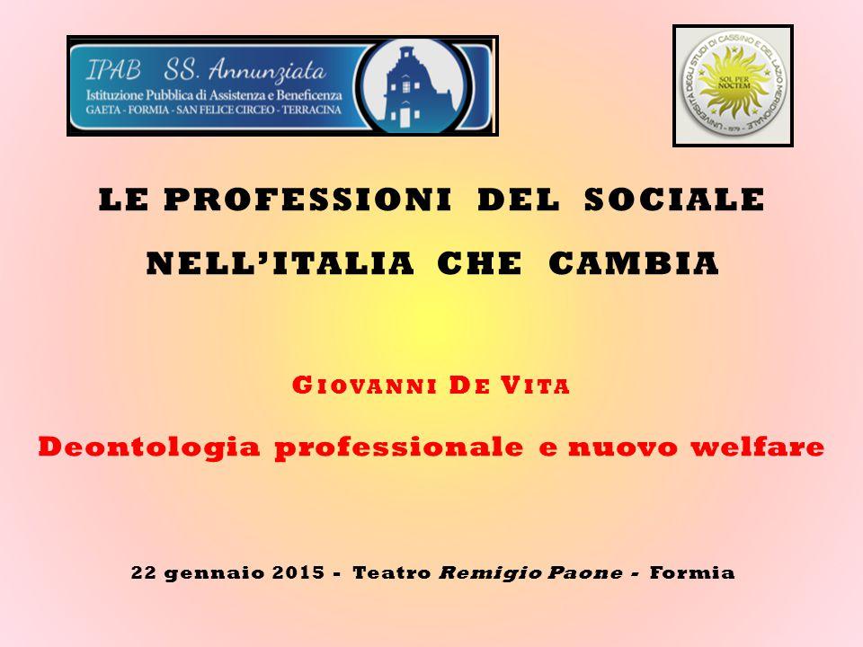 22 gennaio 2015 - Teatro Remigio Paone - Formia G IOVANNI D E V ITA Deontologia professionale e nuovo welfare LE PROFESSIONI DEL SOCIALE NELL'ITALIA CHE CAMBIA