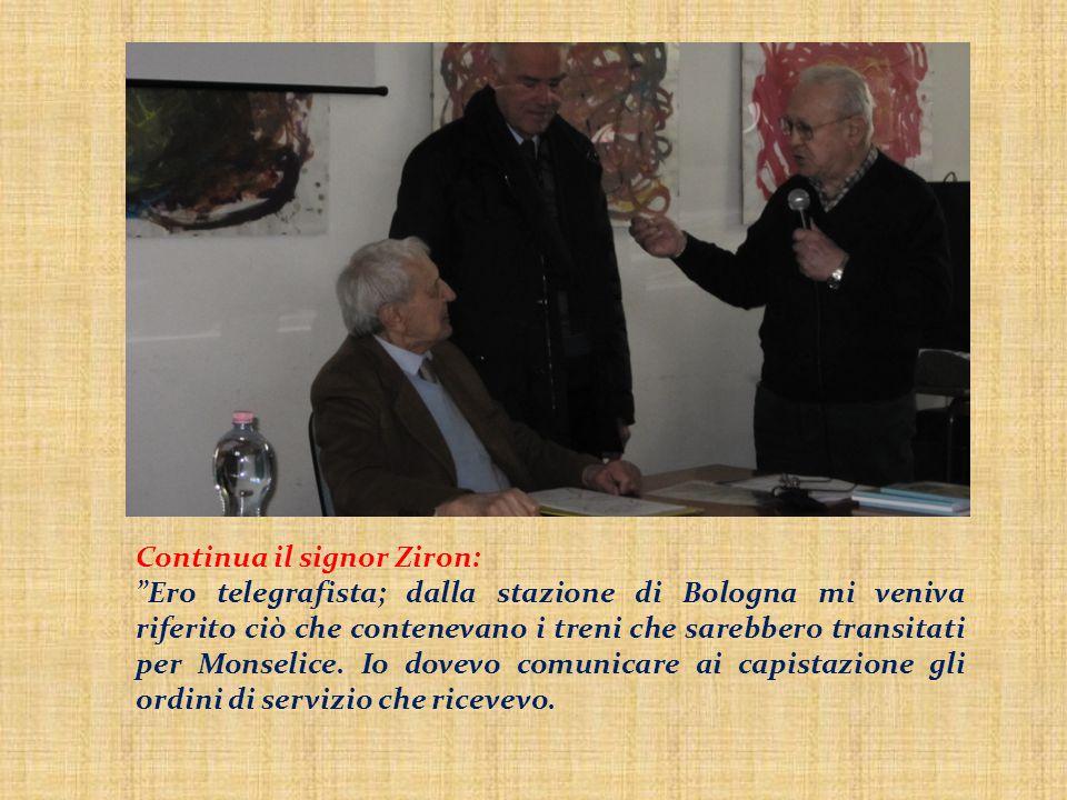 """Continua il signor Ziron: """"Ero telegrafista; dalla stazione di Bologna mi veniva riferito ciò che contenevano i treni che sarebbero transitati per Mon"""