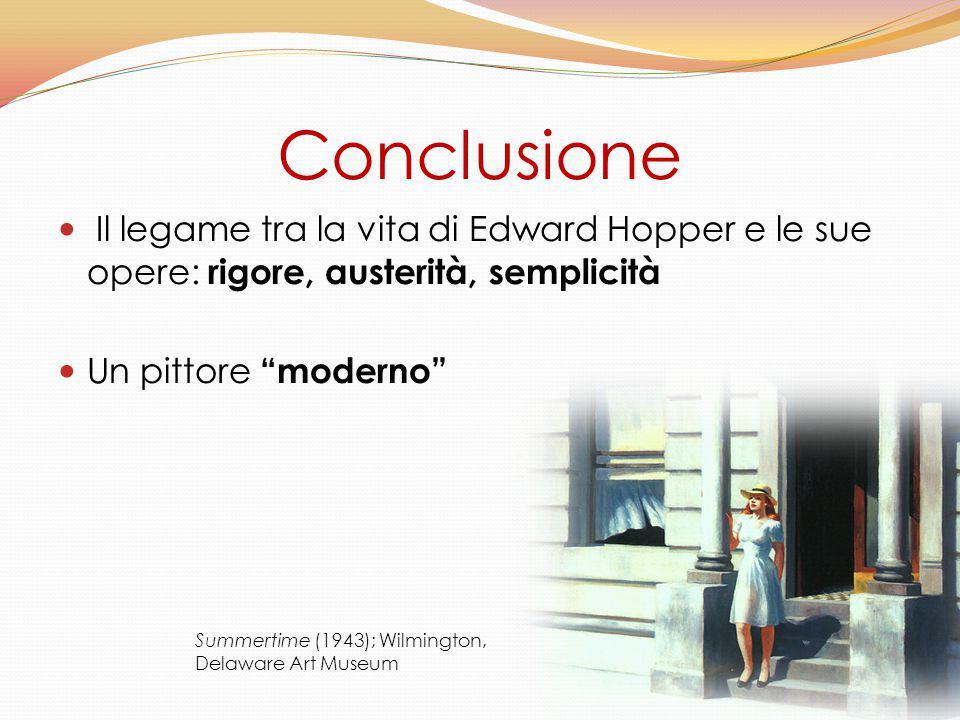Conclusione Il legame tra la vita di Edward Hopper e le sue opere: rigore, austerità, semplicità Un pittore moderno Summertime (1943); Wilmington, Delaware Art Museum