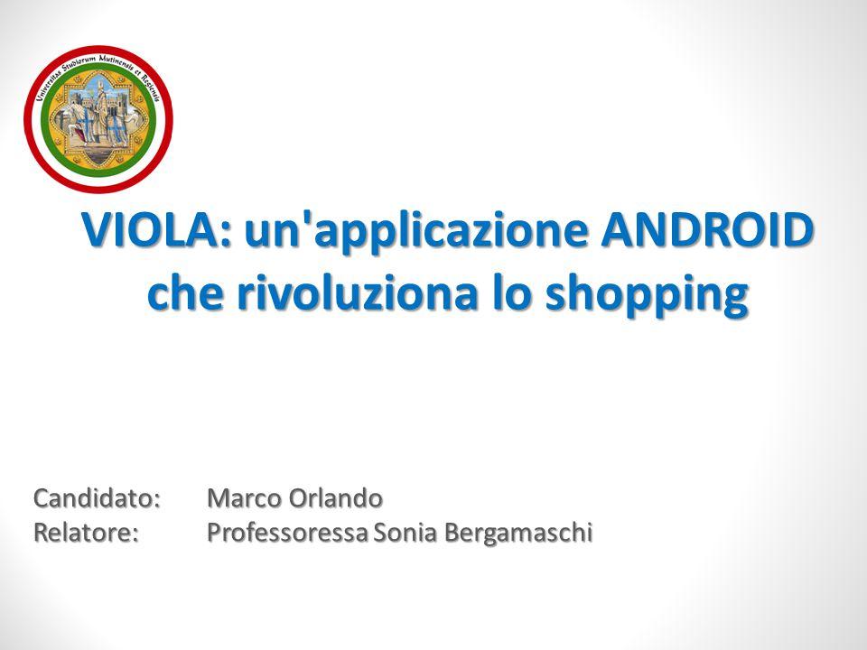 Candidato:Marco Orlando Relatore:Professoressa Sonia Bergamaschi VIOLA: un'applicazione ANDROID che rivoluziona lo shopping