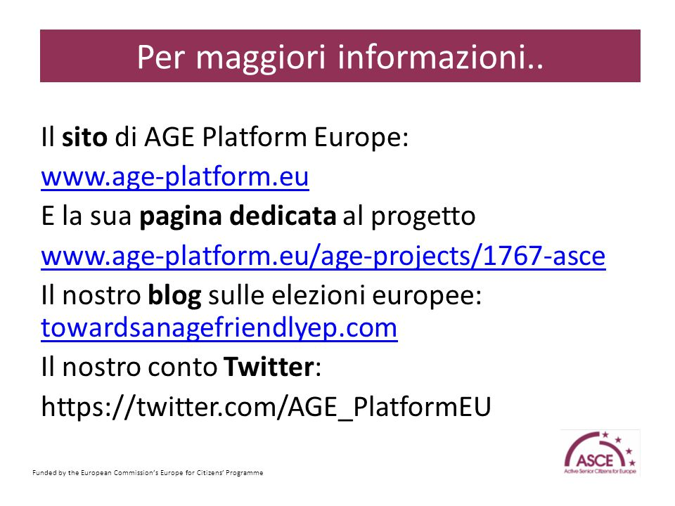 Il sito di AGE Platform Europe: www.age-platform.eu E la sua pagina dedicata al progetto www.age-platform.eu/age-projects/1767-asce Il nostro blog sulle elezioni europee: towardsanagefriendlyep.com towardsanagefriendlyep.com Il nostro conto Twitter: https://twitter.com/AGE_PlatformEU Funded by the European Commission's Europe for Citizens' Programme Sample Content Slide Per maggiori informazioni..