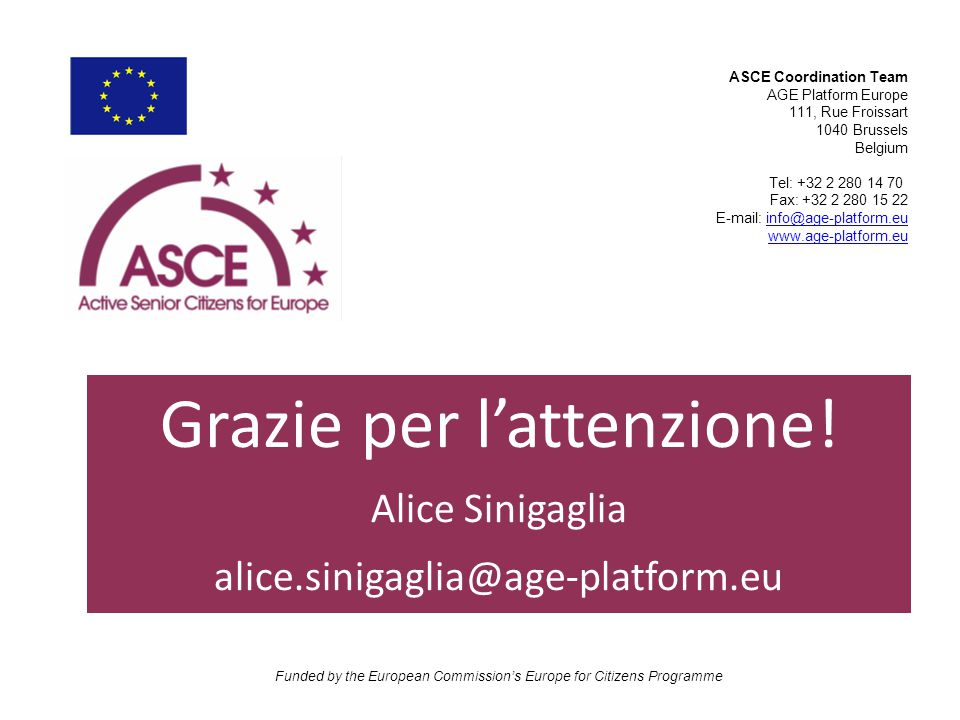 ASCE Coordination Team AGE Platform Europe 111, Rue Froissart 1040 Brussels Belgium Tel: +32 2 280 14 70 Fax: +32 2 280 15 22 E-mail: info@age-platform.euinfo@age-platform.eu www.age-platform.eu Funded by the European Commission's Europe for Citizens Programme Grazie per l'attenzione.