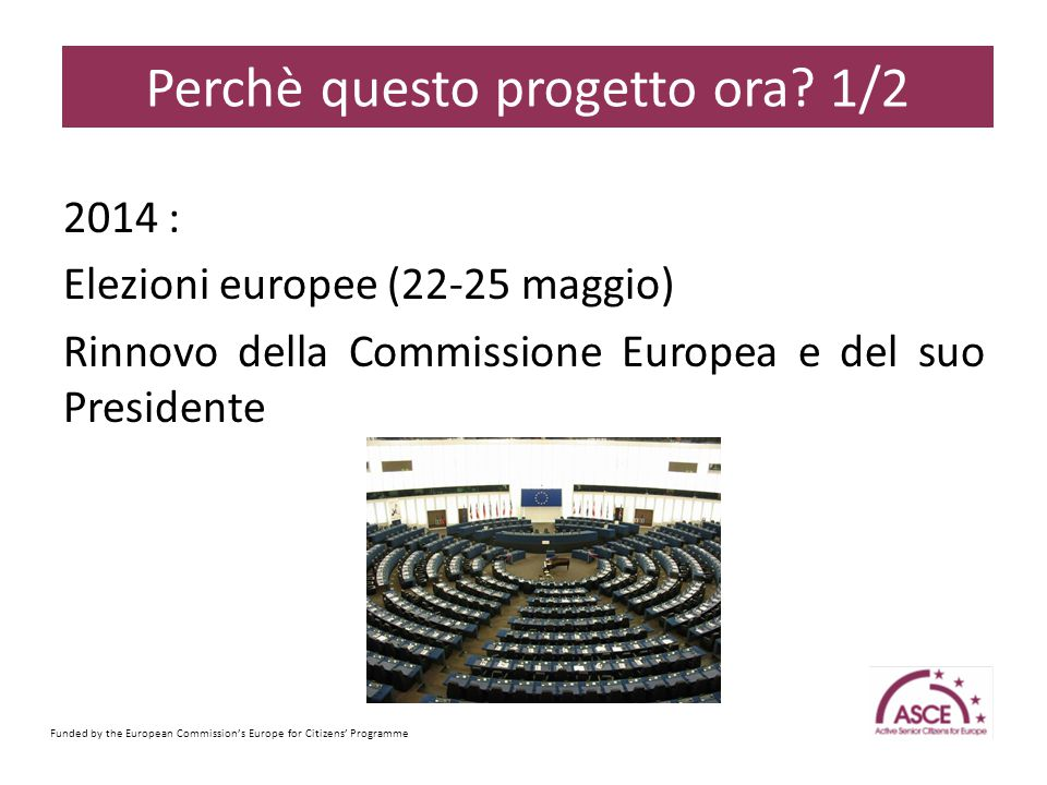 2014 : Elezioni europee (22-25 maggio) Rinnovo della Commissione Europea e del suo Presidente Funded by the European Commission's Europe for Citizens' Programme Sample Content Slide Perchè questo progetto ora.