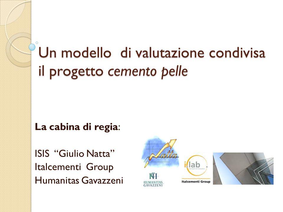 Un modello di valutazione condivisa il progetto cemento pelle La cabina di regia: ISIS Giulio Natta Italcementi Group Humanitas Gavazzeni