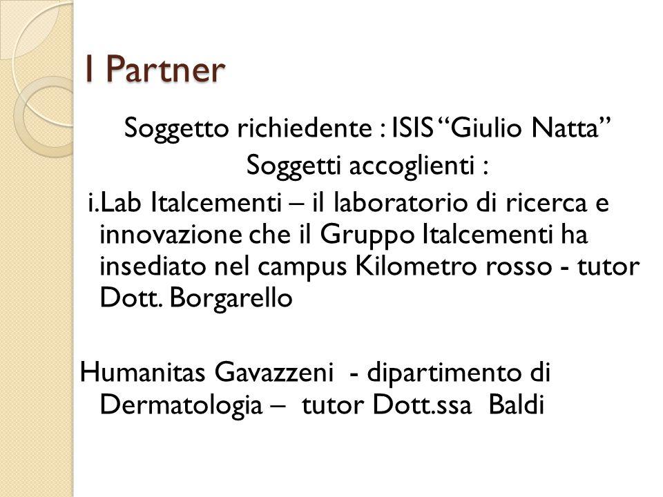 I Partner Soggetto richiedente : ISIS Giulio Natta Soggetti accoglienti : i.Lab Italcementi – il laboratorio di ricerca e innovazione che il Gruppo Italcementi ha insediato nel campus Kilometro rosso - tutor Dott.