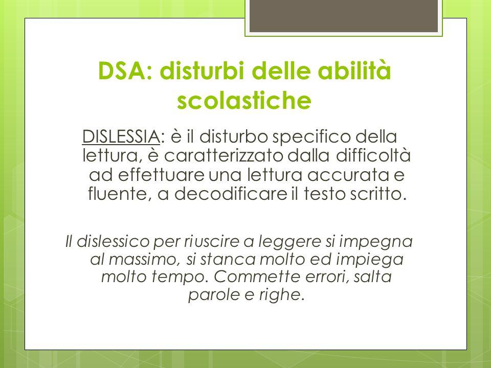 DSA: disturbi delle abilità scolastiche DISLESSIA: è il disturbo specifico della lettura, è caratterizzato dalla difficoltà ad effettuare una lettura