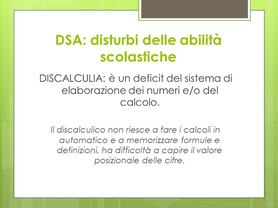 DSA: disturbi delle abilità scolastiche DISCALCULIA: è un deficit del sistema di elaborazione dei numeri e/o del calcolo. Il discalculico non riesce a