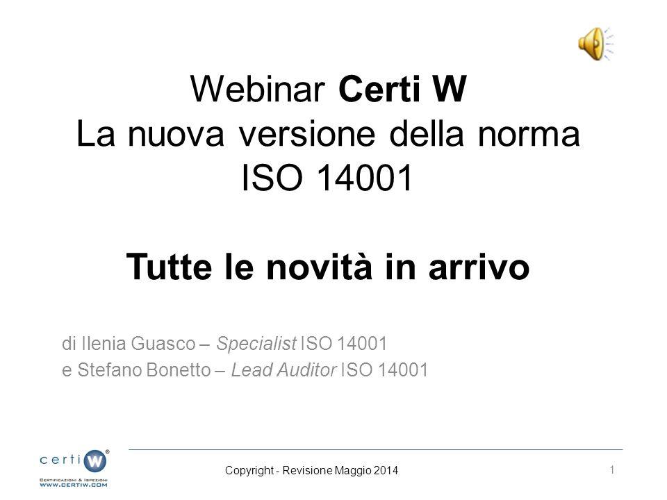 Webinar Certi W La nuova versione della norma ISO 14001 Tutte le novità in arrivo di Ilenia Guasco – Specialist ISO 14001 e Stefano Bonetto – Lead Auditor ISO 14001 1 Copyright - Revisione Maggio 2014
