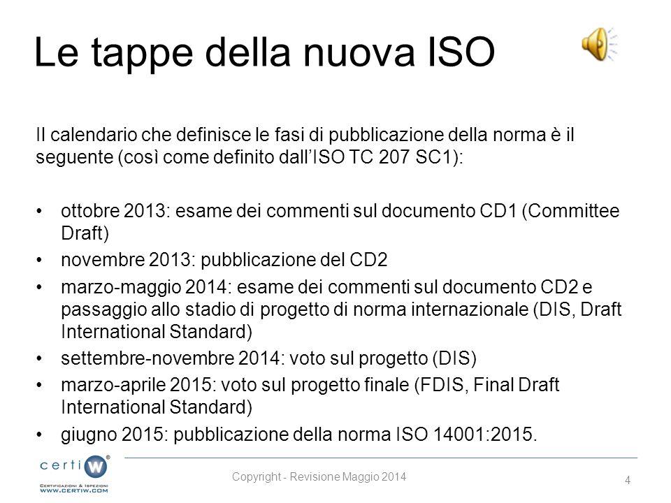 Le tappe della nuova ISO Il calendario che definisce le fasi di pubblicazione della norma è il seguente (così come definito dall'ISO TC 207 SC1): ottobre 2013: esame dei commenti sul documento CD1 (Committee Draft) novembre 2013: pubblicazione del CD2 marzo-maggio 2014: esame dei commenti sul documento CD2 e passaggio allo stadio di progetto di norma internazionale (DIS, Draft International Standard) settembre-novembre 2014: voto sul progetto (DIS) marzo-aprile 2015: voto sul progetto finale (FDIS, Final Draft International Standard) giugno 2015: pubblicazione della norma ISO 14001:2015.
