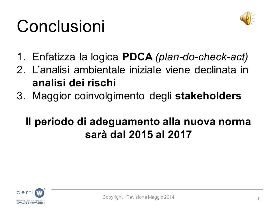 Conclusioni 1.Enfatizza la logica PDCA (plan-do-check-act) 2.L'analisi ambientale iniziale viene declinata in analisi dei rischi 3.Maggior coinvolgimento degli stakeholders Il periodo di adeguamento alla nuova norma sarà dal 2015 al 2017 Copyright - Revisione Maggio 2014 9