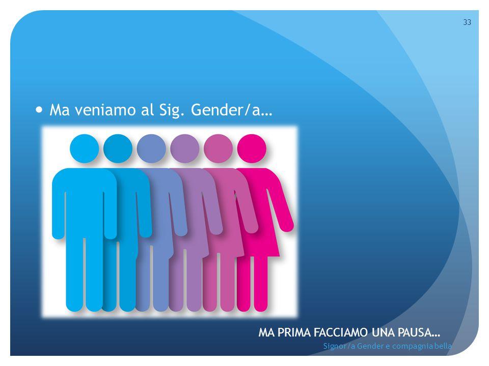 Ma veniamo al Sig. Gender/a… MA PRIMA FACCIAMO UNA PAUSA… 33 Signor/a Gender e compagnia bella