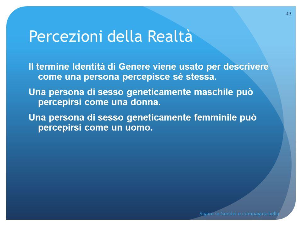 Percezioni della Realtà Il termine Identità di Genere viene usato per descrivere come una persona percepisce sé stessa. Una persona di sesso geneticam