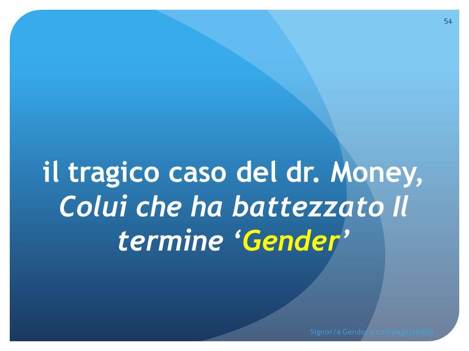 il tragico caso del dr. Money, Colui che ha battezzato Il termine 'Gender' 54 Signor/a Gender e compagnia bella