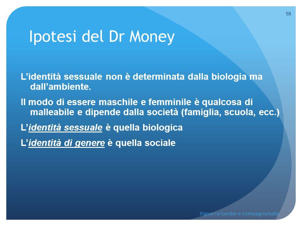 Ipotesi del Dr Money L'identità sessuale non è determinata dalla biologia ma dall'ambiente. Il modo di essere maschile e femminile è qualcosa di malle
