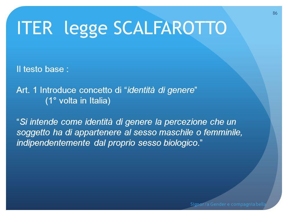 """ITER legge SCALFAROTTO Il testo base : Art. 1 Introduce concetto di """"identità di genere"""" (1° volta in Italia) """"Si intende come identità di genere la p"""