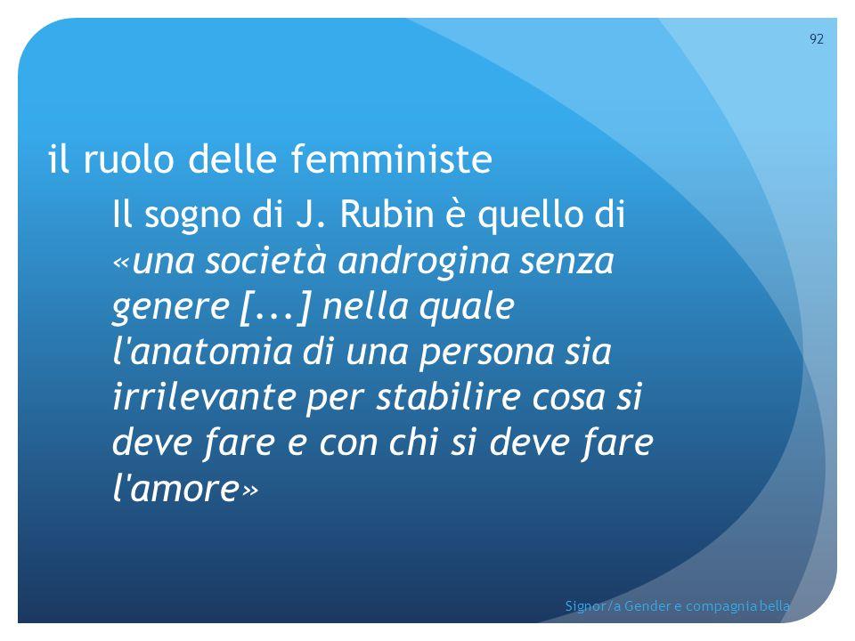 il ruolo delle femministe Il sogno di J. Rubin è quello di «una società androgina senza genere [...] nella quale l'anatomia di una persona sia irrilev