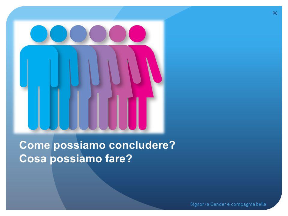 Come possiamo concludere? Cosa possiamo fare? 96 Signor/a Gender e compagnia bella