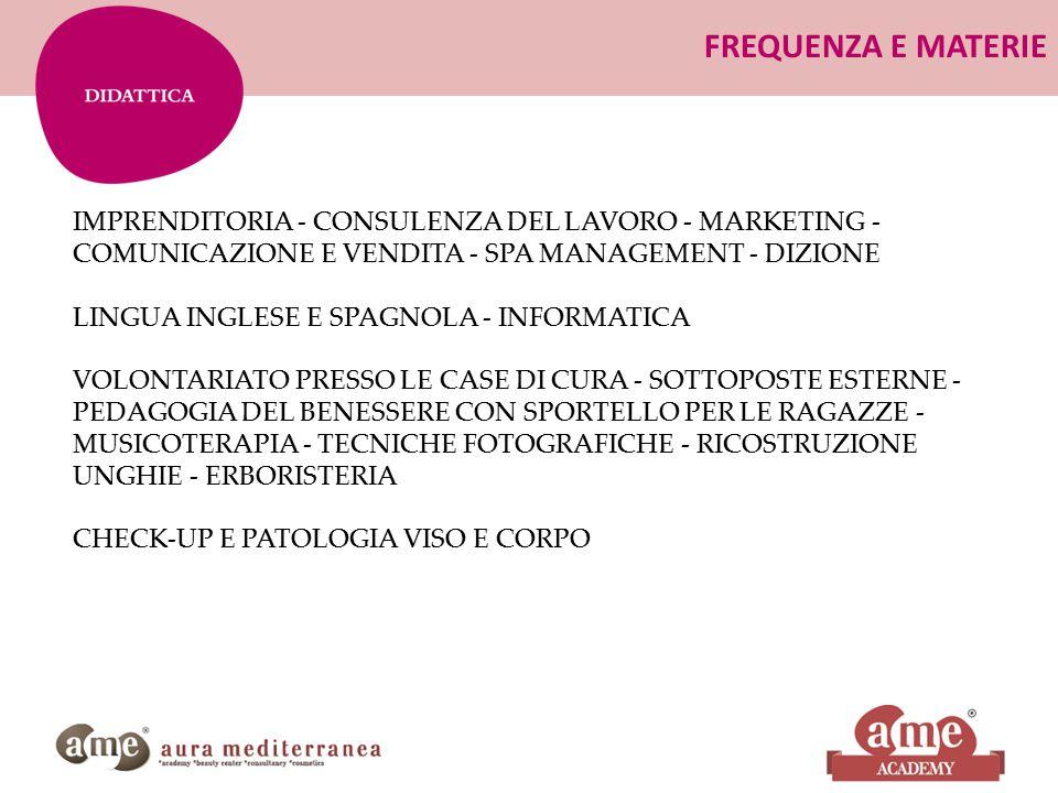 FREQUENZA E MATERIE IMPRENDITORIA - CONSULENZA DEL LAVORO - MARKETING - COMUNICAZIONE E VENDITA - SPA MANAGEMENT - DIZIONE LINGUA INGLESE E SPAGNOLA - INFORMATICA VOLONTARIATO PRESSO LE CASE DI CURA - SOTTOPOSTE ESTERNE - PEDAGOGIA DEL BENESSERE CON SPORTELLO PER LE RAGAZZE - MUSICOTERAPIA - TECNICHE FOTOGRAFICHE - RICOSTRUZIONE UNGHIE - ERBORISTERIA CHECK-UP E PATOLOGIA VISO E CORPO