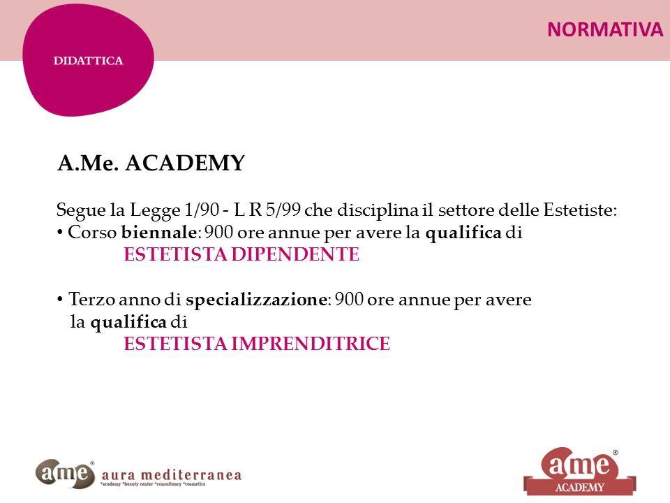 NORMATIVA A.Me. ACADEMY Segue la Legge 1/90 - L R 5/99 che disciplina il settore delle Estetiste: Corso biennale: 900 ore annue per avere la qualifica