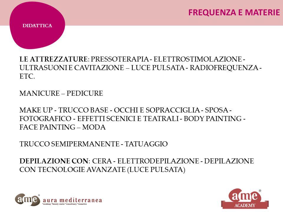 FREQUENZA E MATERIE LE ATTREZZATURE: PRESSOTERAPIA - ELETTROSTIMOLAZIONE - ULTRASUONI E CAVITAZIONE – LUCE PULSATA - RADIOFREQUENZA - ETC. MANICURE –