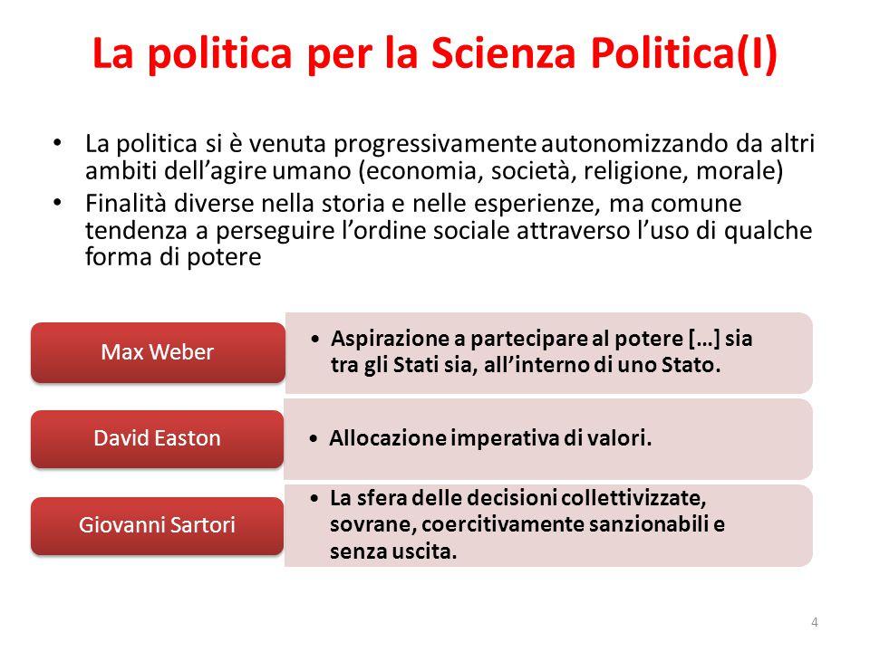 La politica per la Scienza Politica(I) La politica si è venuta progressivamente autonomizzando da altri ambiti dell'agire umano (economia, società, re