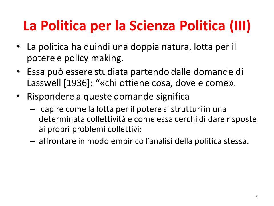 La Politica per la Scienza Politica (III) La politica ha quindi una doppia natura, lotta per il potere e policy making. Essa può essere studiata parte