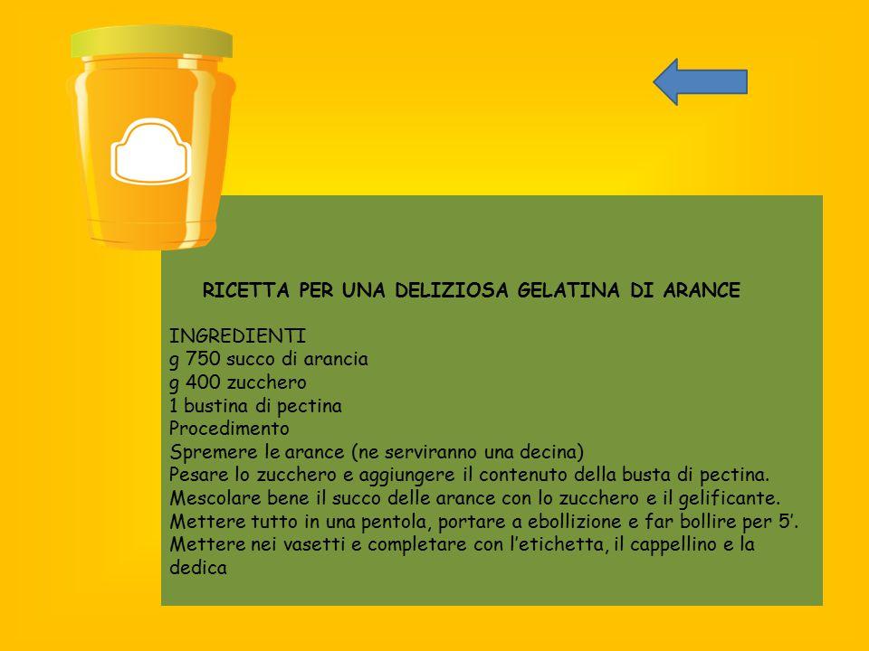 RICETTA PER UNA DELIZIOSA GELATINA DI ARANCE INGREDIENTI g 750 succo di arancia g 400 zucchero 1 bustina di pectina Procedimento Spremere le arance (n