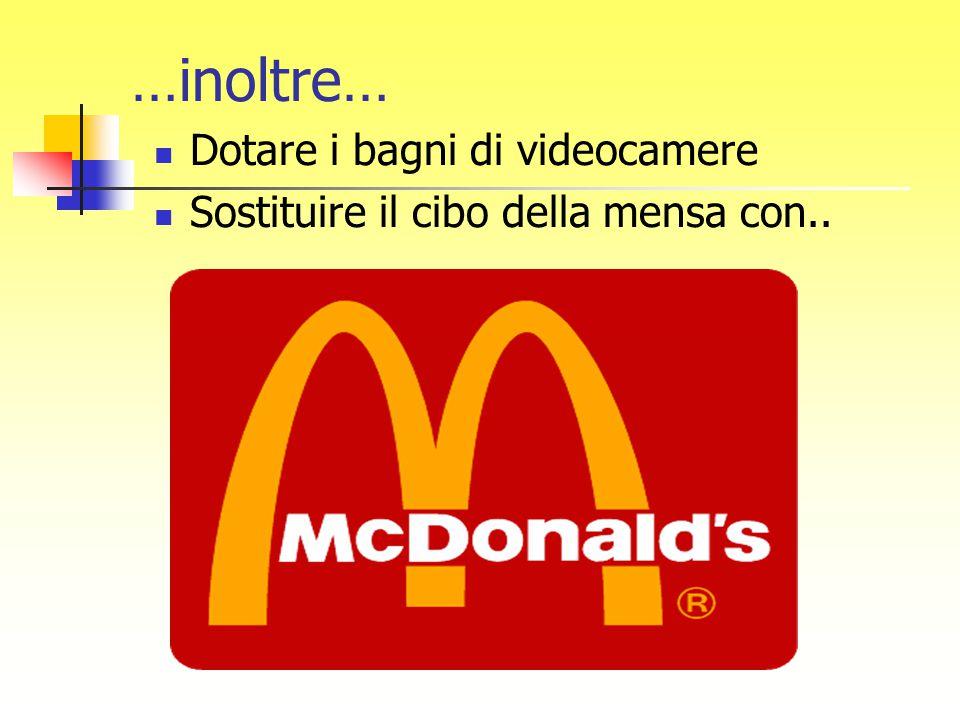 …inoltre… Dotare i bagni di videocamere Sostituire il cibo della mensa con..