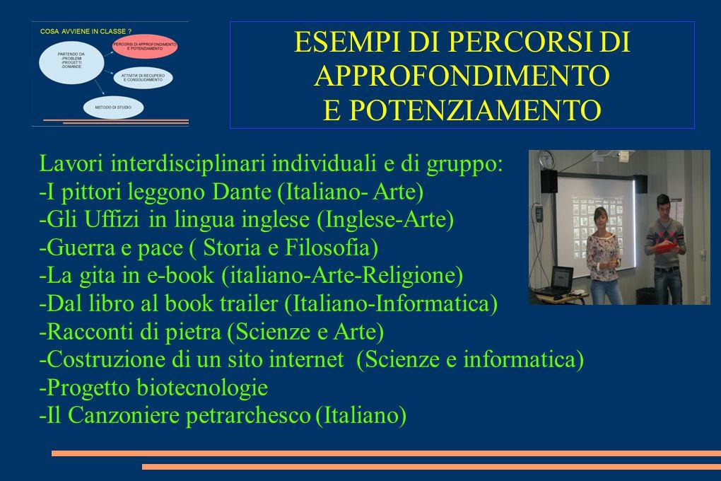 ESEMPI DI PERCORSI DI APPROFONDIMENTO E POTENZIAMENTO Lavori interdisciplinari individuali e di gruppo: -I pittori leggono Dante (Italiano- Arte) -Gli
