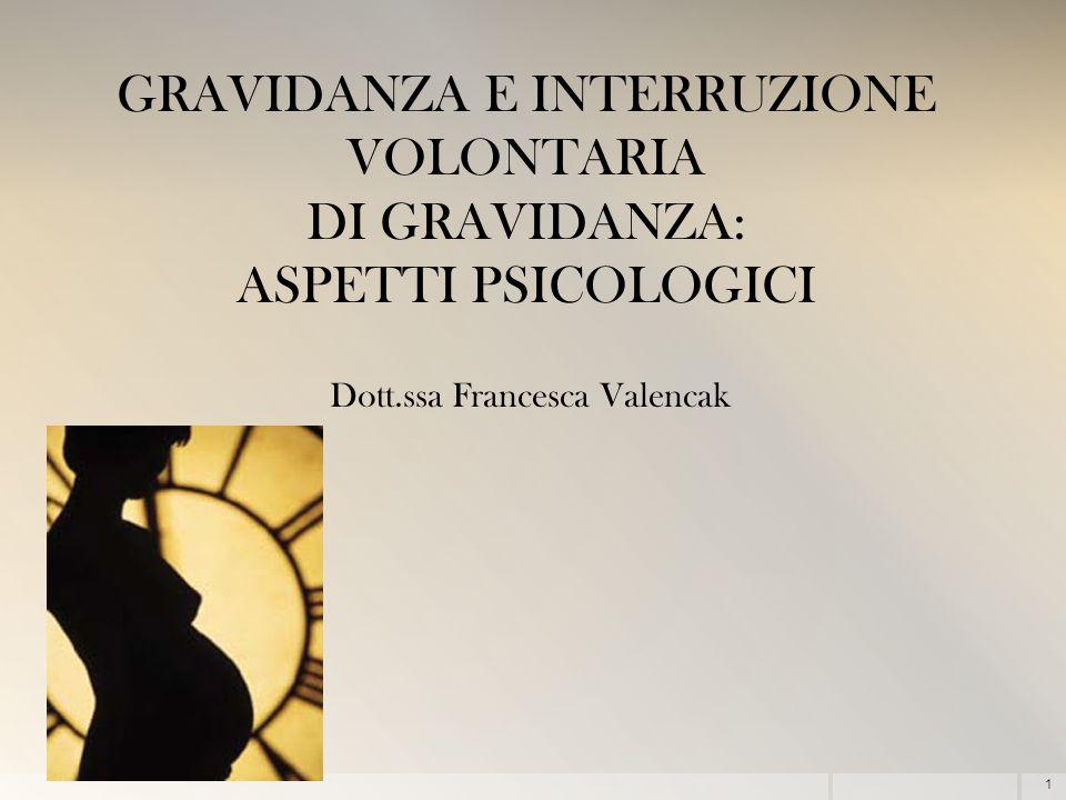 1 GRAVIDANZA E INTERRUZIONE VOLONTARIA DI GRAVIDANZA: ASPETTI PSICOLOGICI Dott.ssa Francesca Valencak