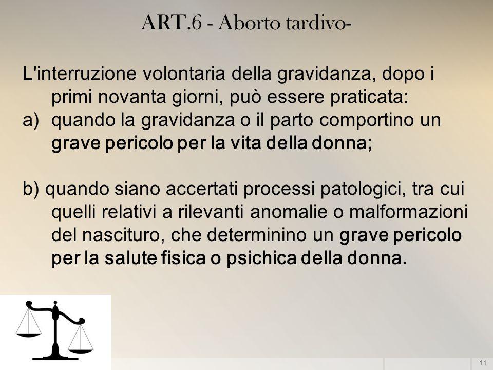 11 ART.6 - Aborto tardivo- L'interruzione volontaria della gravidanza, dopo i primi novanta giorni, può essere praticata: a)quando la gravidanza o il