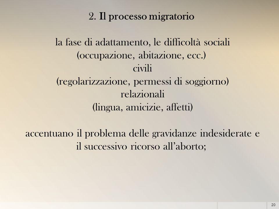 20 2. Il processo migratorio la fase di adattamento, le difficoltà sociali (occupazione, abitazione, ecc.) civili (regolarizzazione, permessi di soggi