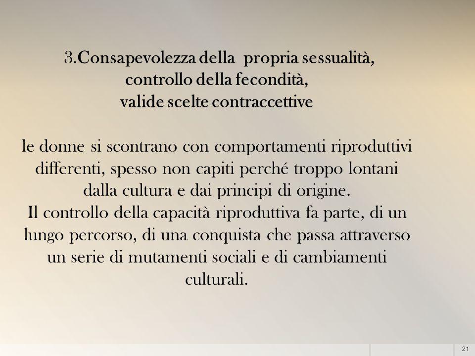 21 3.Consapevolezza della propria sessualità, controllo della fecondità, valide scelte contraccettive le donne si scontrano con comportamenti riprodut