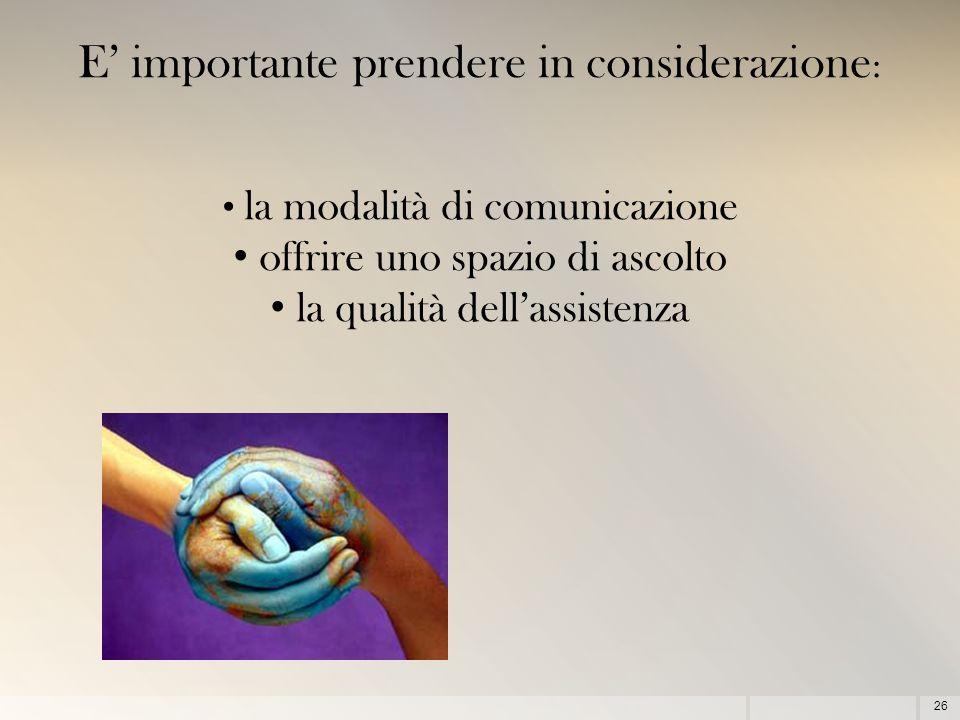 26 E' importante prendere in considerazione : la modalità di comunicazione offrire uno spazio di ascolto la qualità dell'assistenza