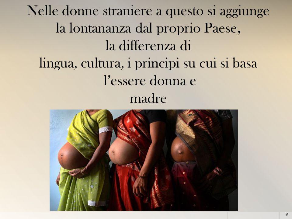 6 Nelle donne straniere a questo si aggiunge la lontananza dal proprio Paese, la differenza di lingua, cultura, i principi su cui si basa l'essere donna e madre