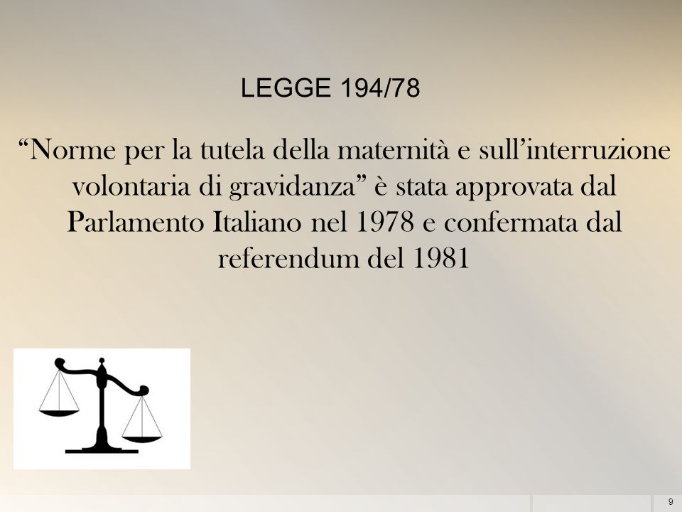 9 Norme per la tutela della maternità e sull'interruzione volontaria di gravidanza è stata approvata dal Parlamento Italiano nel 1978 e confermata dal referendum del 1981 LEGGE 194/78