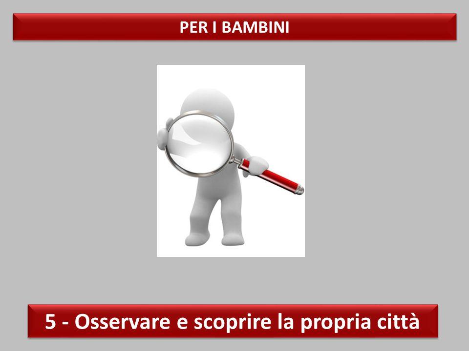 PER I BAMBINI 5 - Osservare e scoprire la propria città
